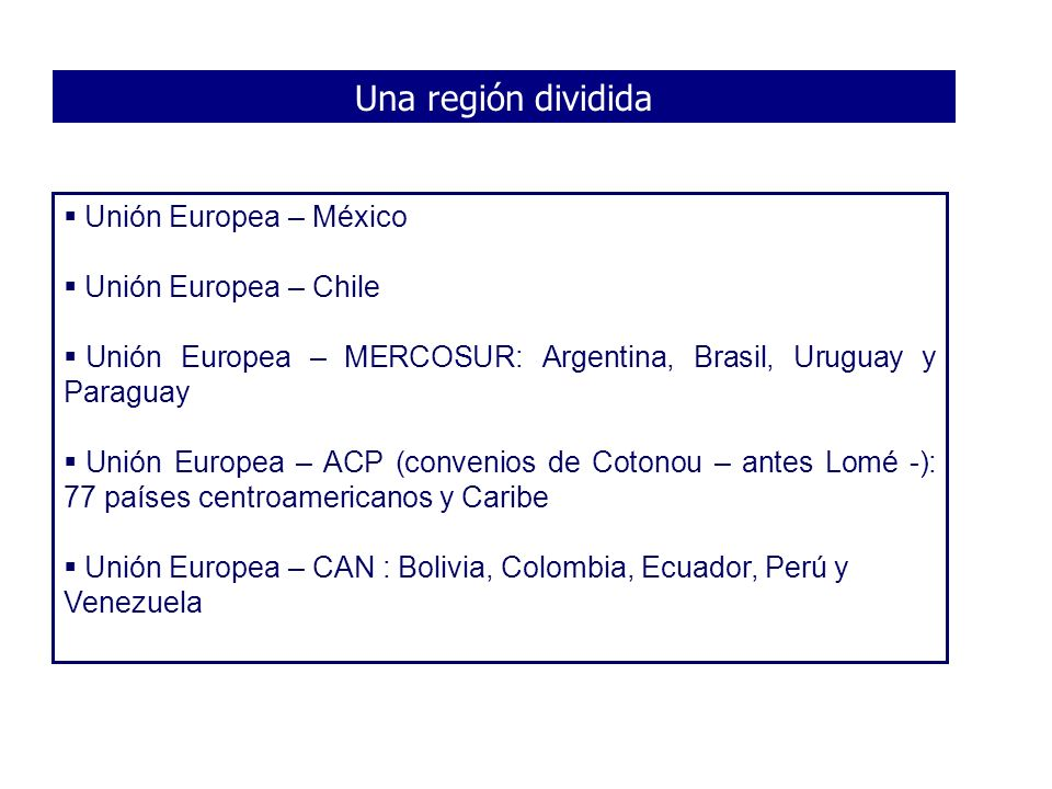 Una región dividida Unión Europea – México Unión Europea – Chile Unión Europea – MERCOSUR: Argentina, Brasil, Uruguay y Paraguay Unión Europea – ACP (