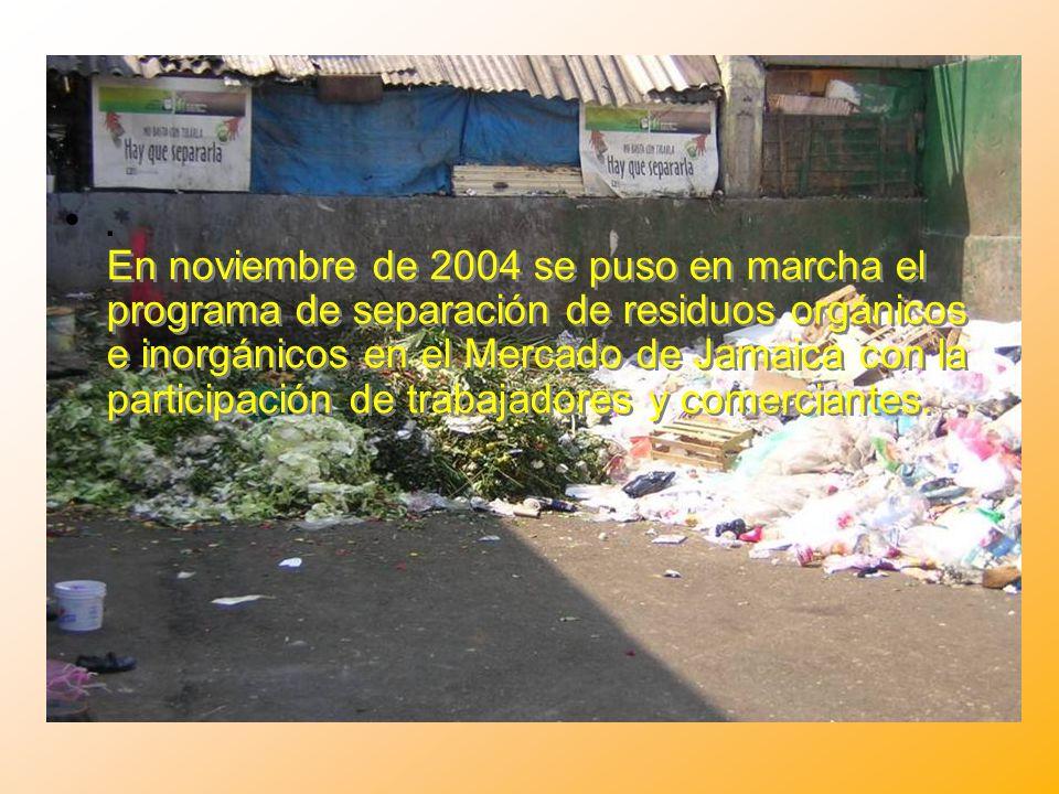 . En noviembre de 2004 se puso en marcha el programa de separación de residuos orgánicos e inorgánicos en el Mercado de Jamaica con la participación d