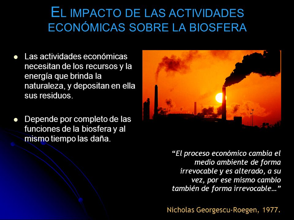 E L IMPACTO DE LAS ACTIVIDADES ECONÓMICAS SOBRE LA BIOSFERA Las actividades económicas necesitan de los recursos y la energía que brinda la naturaleza