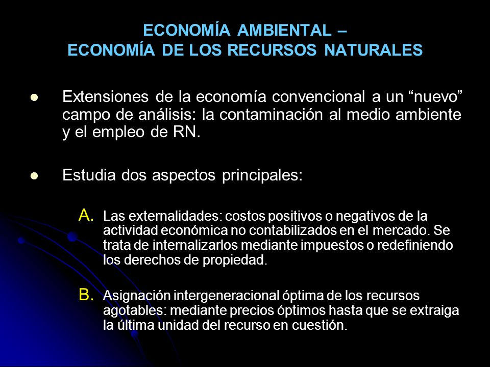 ECONOMÍA AMBIENTAL – ECONOMÍA DE LOS RECURSOS NATURALES Extensiones de la economía convencional a un nuevo campo de análisis: la contaminación al medi