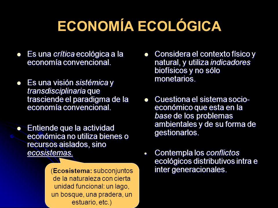 ECONOMÍA ECOLÓGICA Es una crítica ecológica a la economía convencional. Es una crítica ecológica a la economía convencional. Es una visión sistémica y