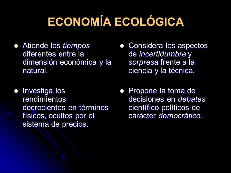 ECONOMÍA ECOLÓGICA Atiende los tiempos diferentes entre la dimensión económica y la natural. Atiende los tiempos diferentes entre la dimensión económi