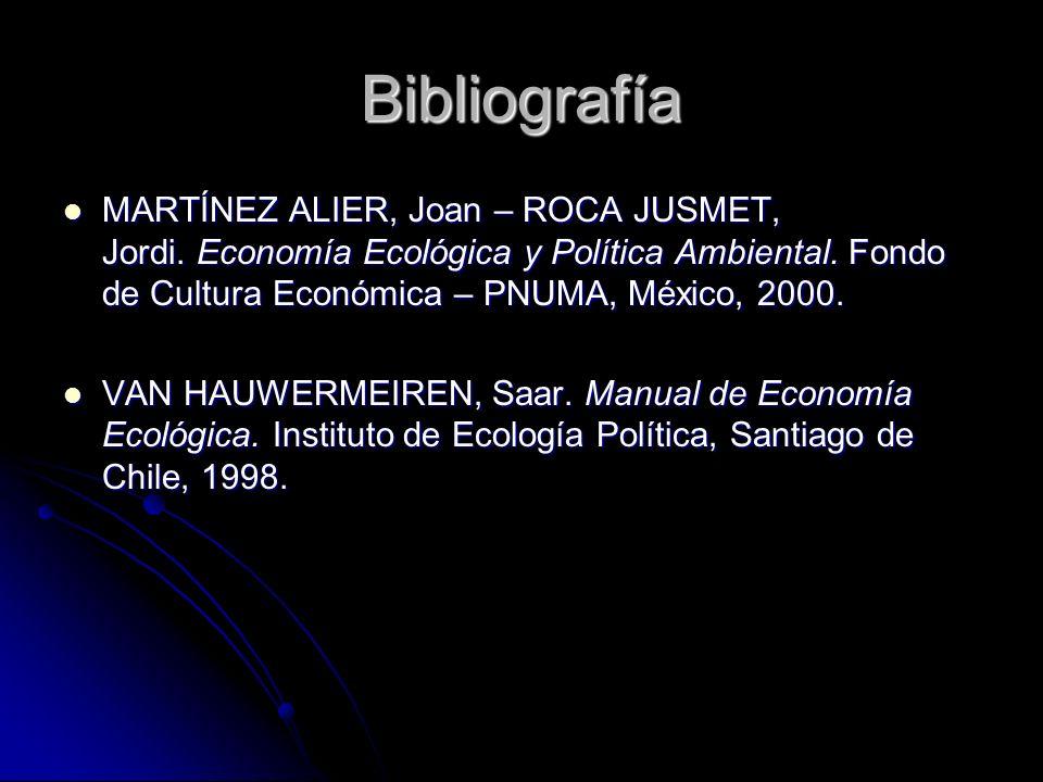 Bibliografía MARTÍNEZ ALIER, Joan – ROCA JUSMET, Jordi. Economía Ecológica y Política Ambiental. Fondo de Cultura Económica – PNUMA, México, 2000. MAR