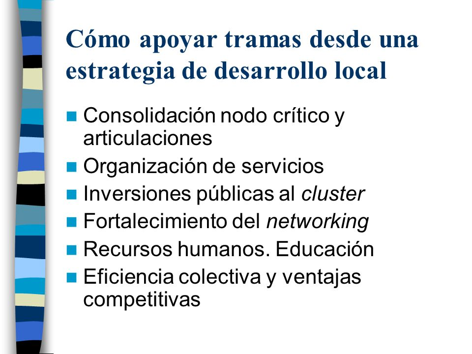 Cómo apoyar tramas desde una estrategia de desarrollo local Consolidación nodo crítico y articulaciones Organización de servicios Inversiones públicas al cluster Fortalecimiento del networking Recursos humanos.