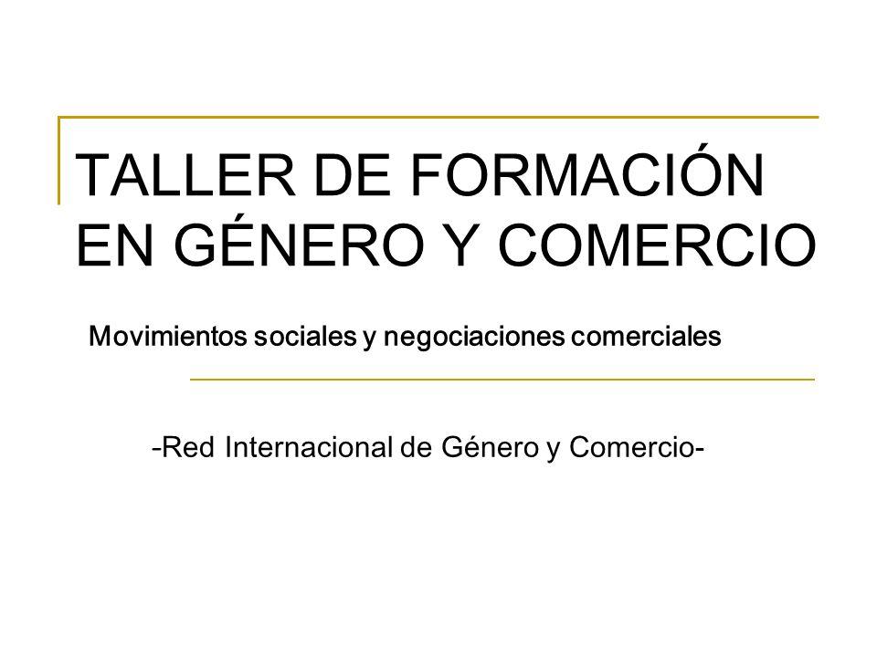 TALLER DE FORMACIÓN EN GÉNERO Y COMERCIO Movimientos sociales y negociaciones comerciales - Red Internacional de Género y Comercio-