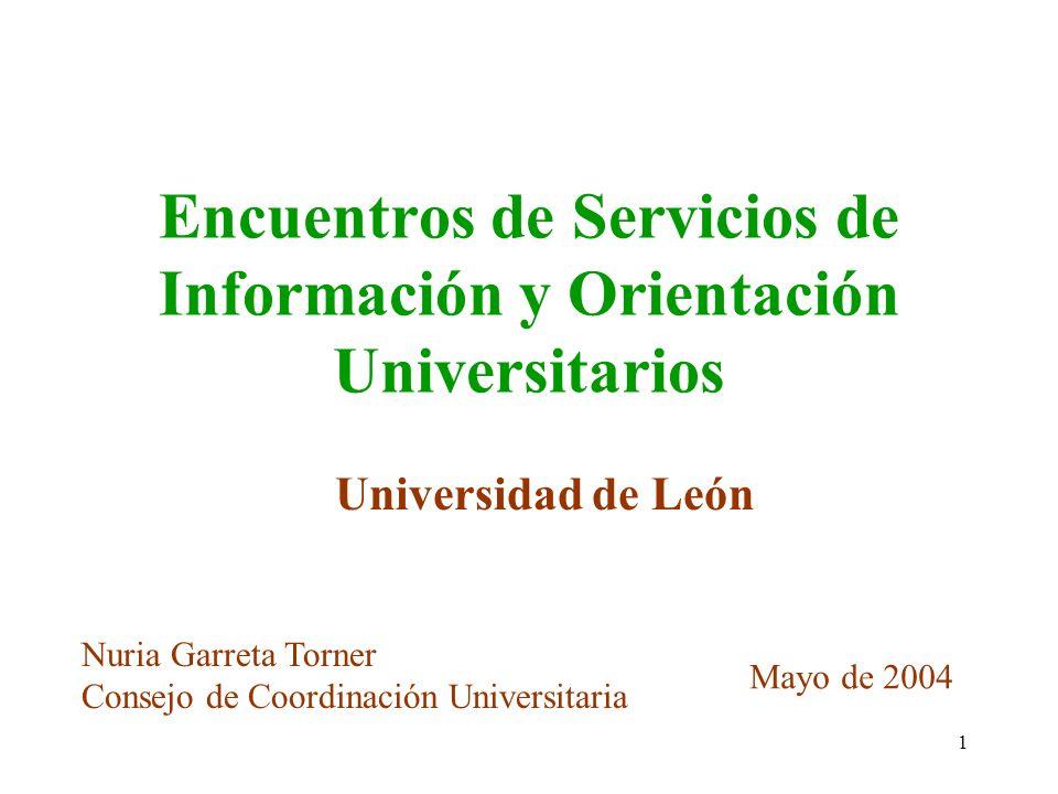1 Encuentros de Servicios de Información y Orientación Universitarios Universidad de León Nuria Garreta Torner Consejo de Coordinación Universitaria M