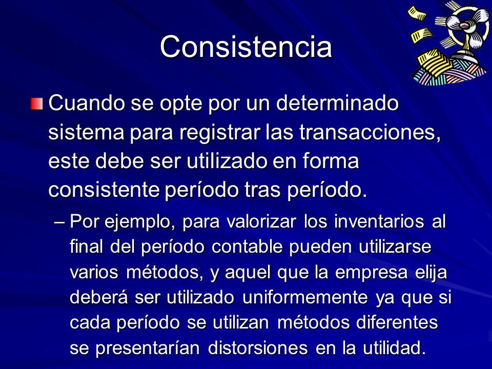 Consistencia Cuando se opte por un determinado sistema para registrar las transacciones, este debe ser utilizado en forma consistente período tras per