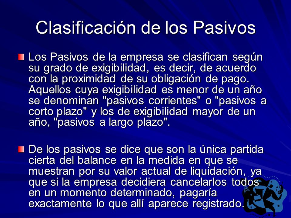 Clasificación de los Pasivos Los Pasivos de la empresa se clasifican según su grado de exigibilidad, es decir, de acuerdo con la proximidad de su obli