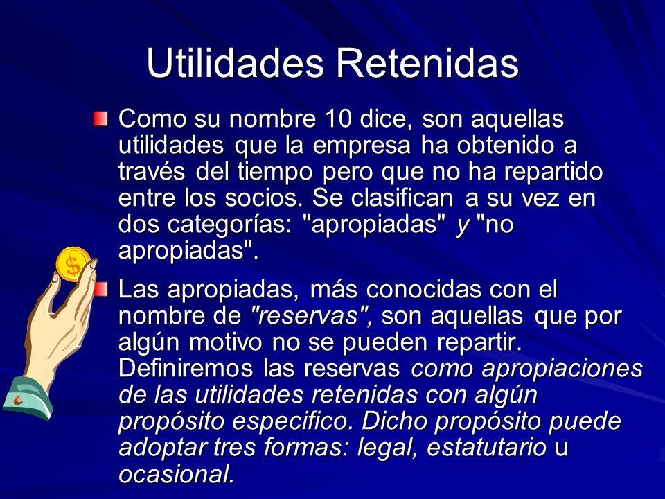 Utilidades Retenidas Como su nombre 10 dice, son aquellas utilidades que la empresa ha obtenido a través del tiempo pero que no ha repartido entre los