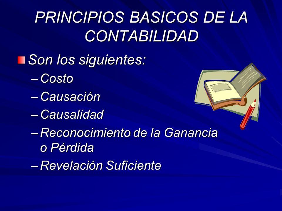 PRINCIPIOS BASICOS DE LA CONTABILIDAD Son los siguientes: –Costo –Causación –Causalidad –Reconocimiento de la Ganancia o Pérdida –Revelación Suficient