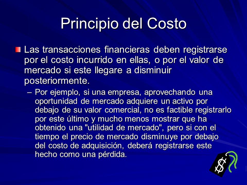 Principio del Costo Las transacciones financieras deben registrarse por el costo incurrido en ellas, o por el valor de mercado si este llegare a dismi