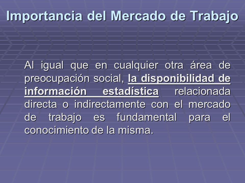 Importancia del Mercado de Trabajo Al igual que en cualquier otra área de preocupación social, la disponibilidad de información estadística relacionad