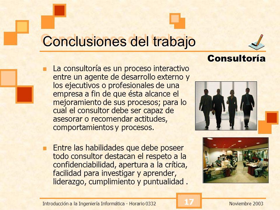 Noviembre 2003Introducción a la Ingeniería Informática - Horario 0332 17 Conclusiones del trabajo La consultoría es un proceso interactivo entre un ag