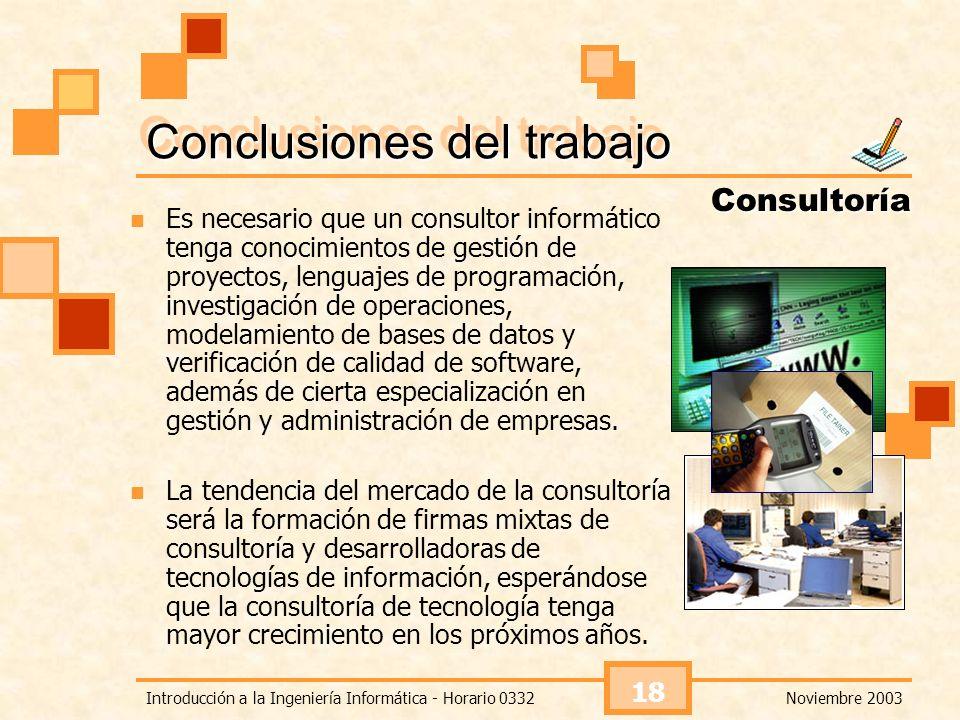Noviembre 2003Introducción a la Ingeniería Informática - Horario 0332 18 Conclusiones del trabajo Consultoría Es necesario que un consultor informátic