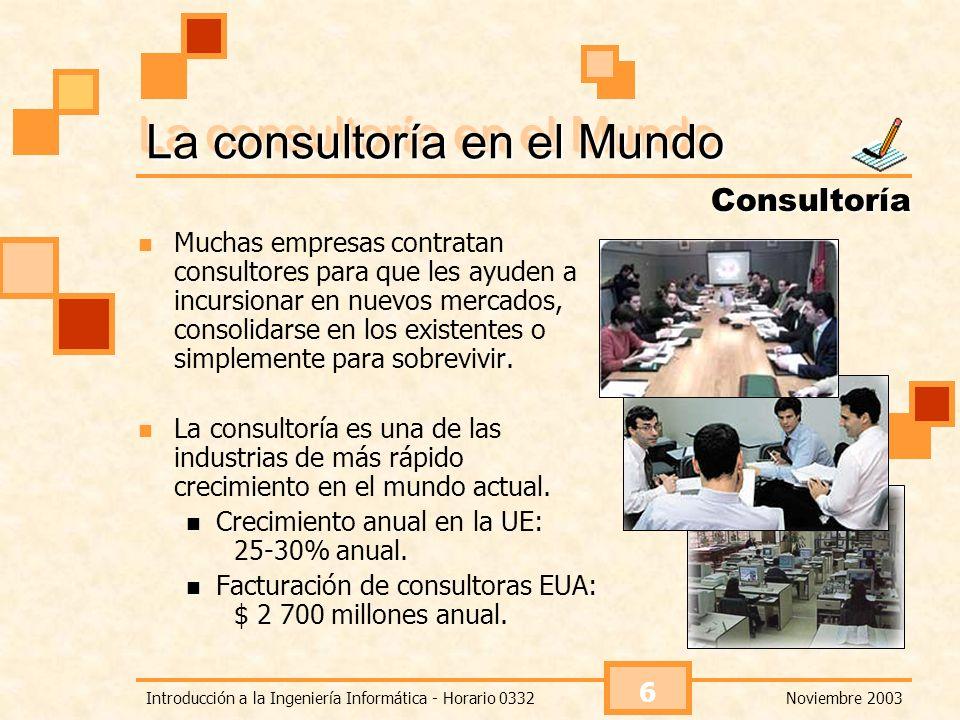 Noviembre 2003Introducción a la Ingeniería Informática - Horario 0332 6 La consultoría en el Mundo Muchas empresas contratan consultores para que les