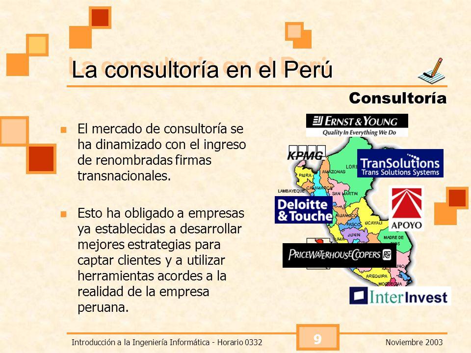 Noviembre 2003Introducción a la Ingeniería Informática - Horario 0332 9 La consultoría en el Perú El mercado de consultoría se ha dinamizado con el in