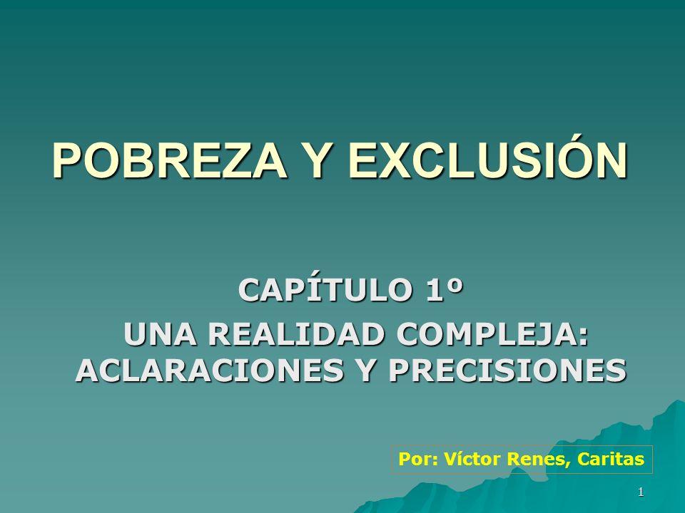 1 POBREZA Y EXCLUSIÓN CAPÍTULO 1º UNA REALIDAD COMPLEJA: ACLARACIONES Y PRECISIONES UNA REALIDAD COMPLEJA: ACLARACIONES Y PRECISIONES Por: Víctor Renes, Caritas