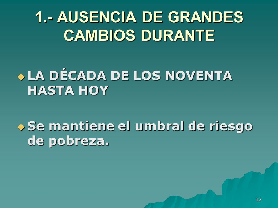 12 1.- AUSENCIA DE GRANDES CAMBIOS DURANTE LA DÉCADA DE LOS NOVENTA HASTA HOY LA DÉCADA DE LOS NOVENTA HASTA HOY Se mantiene el umbral de riesgo de pobreza.