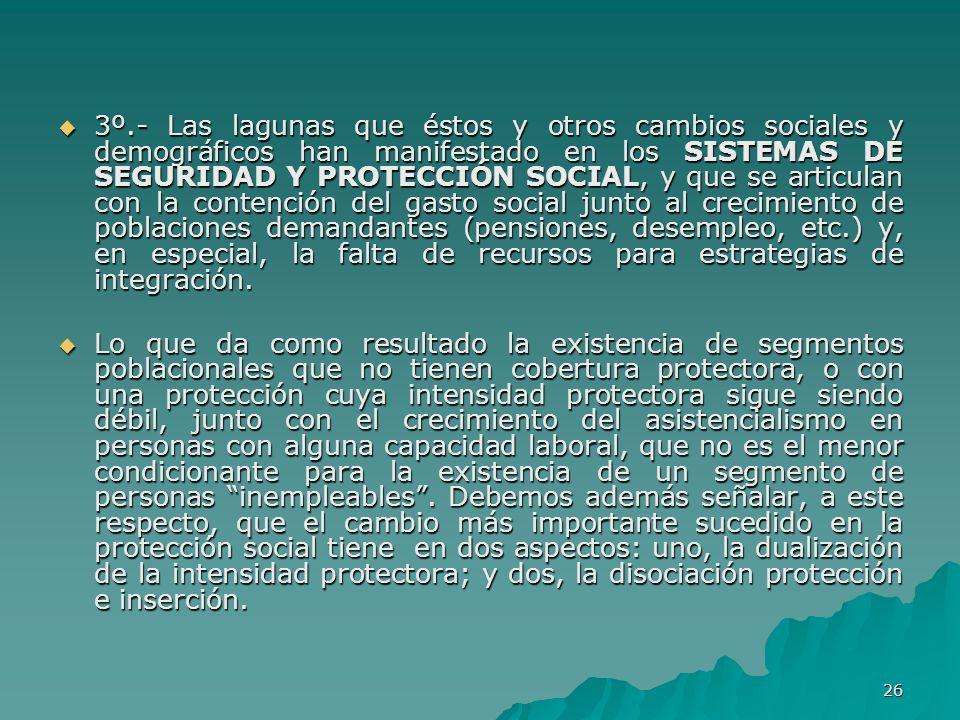 26 3º.- Las lagunas que éstos y otros cambios sociales y demográficos han manifestado en los SISTEMAS DE SEGURIDAD Y PROTECCIÓN SOCIAL, y que se articulan con la contención del gasto social junto al crecimiento de poblaciones demandantes (pensiones, desempleo, etc.) y, en especial, la falta de recursos para estrategias de integración.