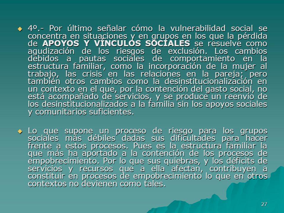 27 4º.- Por último señalar cómo la vulnerabilidad social se concentra en situaciones y en grupos en los que la pérdida de APOYOS Y VÍNCULOS SOCIALES se resuelve como agudización de los riesgos de exclusión.