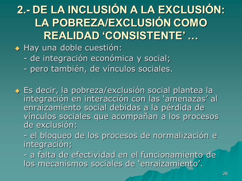28 2.- DE LA INCLUSIÓN A LA EXCLUSIÓN: LA POBREZA/EXCLUSIÓN COMO REALIDAD CONSISTENTE … Hay una doble cuestión: Hay una doble cuestión: - de integración económica y social; - pero también, de vínculos sociales.