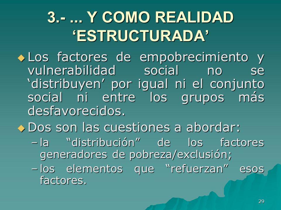29 3.-... Y COMO REALIDAD ESTRUCTURADA Los factores de empobrecimiento y vulnerabilidad social no se distribuyen por igual ni el conjunto social ni en