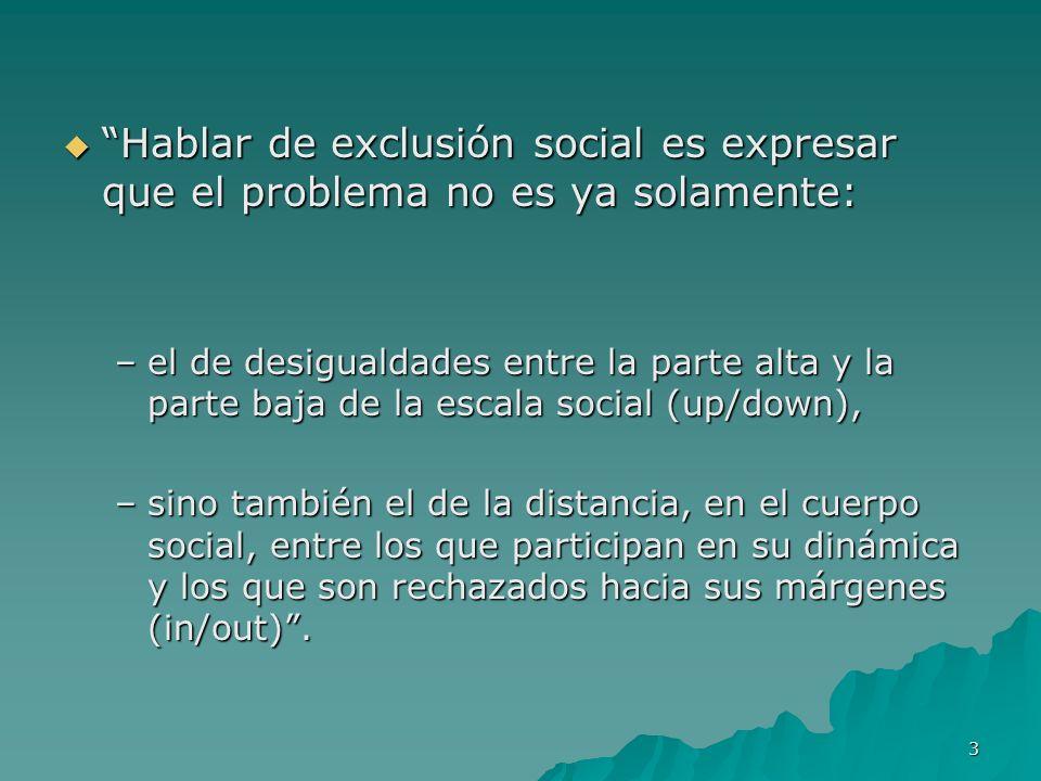 3 Hablar de exclusión social es expresar que el problema no es ya solamente: Hablar de exclusión social es expresar que el problema no es ya solamente: –el de desigualdades entre la parte alta y la parte baja de la escala social (up/down), –sino también el de la distancia, en el cuerpo social, entre los que participan en su dinámica y los que son rechazados hacia sus márgenes (in/out).