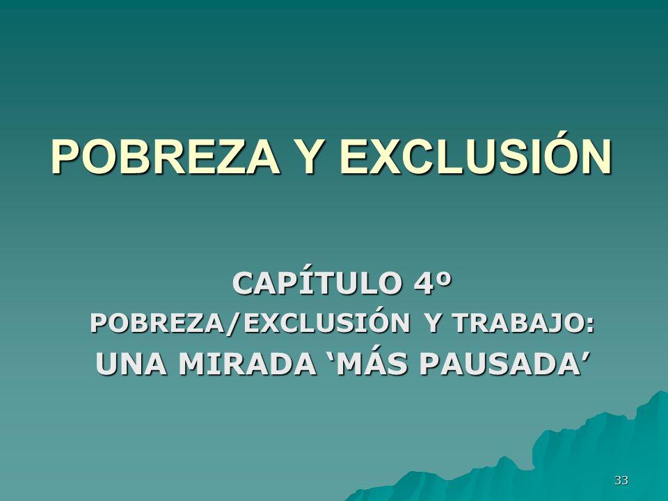 33 POBREZA Y EXCLUSIÓN CAPÍTULO 4º POBREZA/EXCLUSIÓN Y TRABAJO: UNA MIRADA MÁS PAUSADA