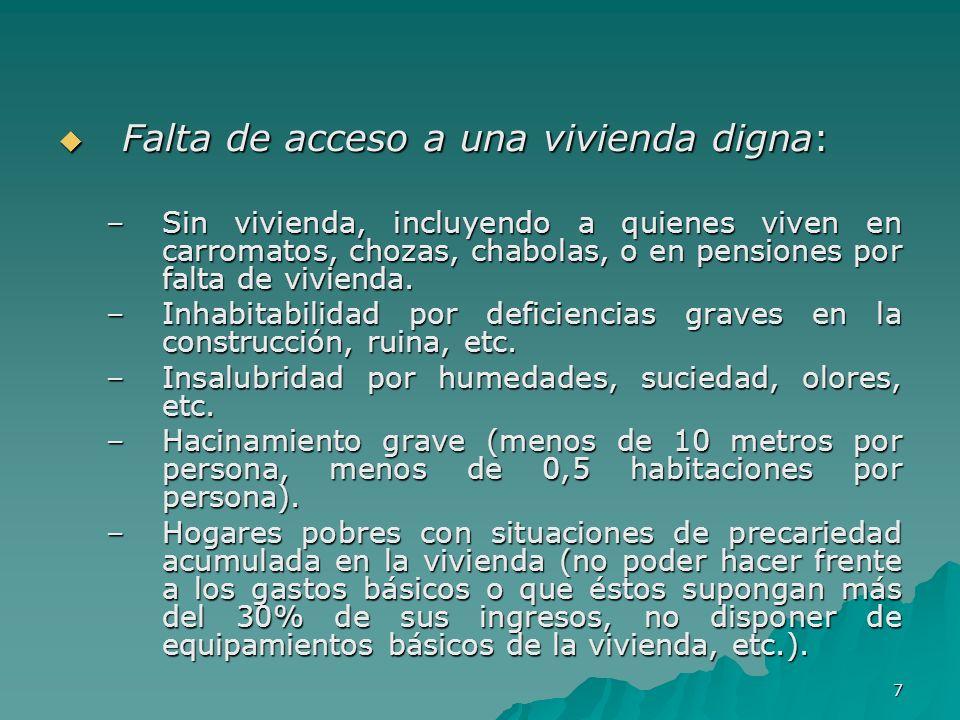 7 Falta de acceso a una vivienda digna: Falta de acceso a una vivienda digna: –Sin vivienda, incluyendo a quienes viven en carromatos, chozas, chabolas, o en pensiones por falta de vivienda.