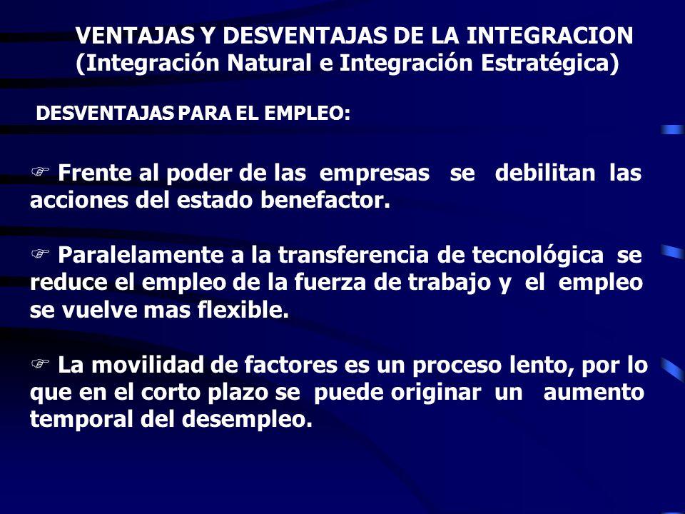 VENTAJAS Y DESVENTAJAS DE LA INTEGRACION (Integración Natural e Integración Estratégica) DESVENTAJAS PARA EL EMPLEO: La mano de obra de los países en