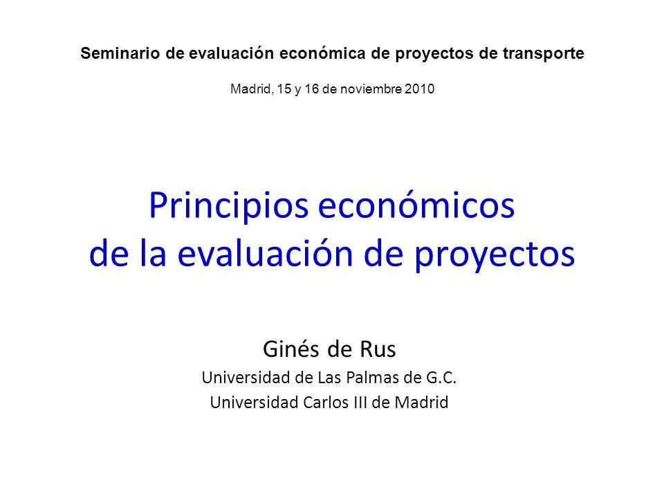 Principios económicos de la evaluación de proyectos Ginés de Rus Universidad de Las Palmas de G.C. Universidad Carlos III de Madrid Seminario de evalu