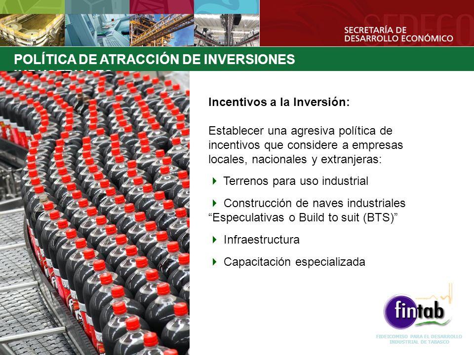 FIDEICOMISO PARA EL DESARROLLO INDUSTRIAL DE TABASCO POLÍTICA DE ATRACCIÓN DE INVERSIONES INDUSTRIALES Incentivos a la Inversión: Establecer una agres