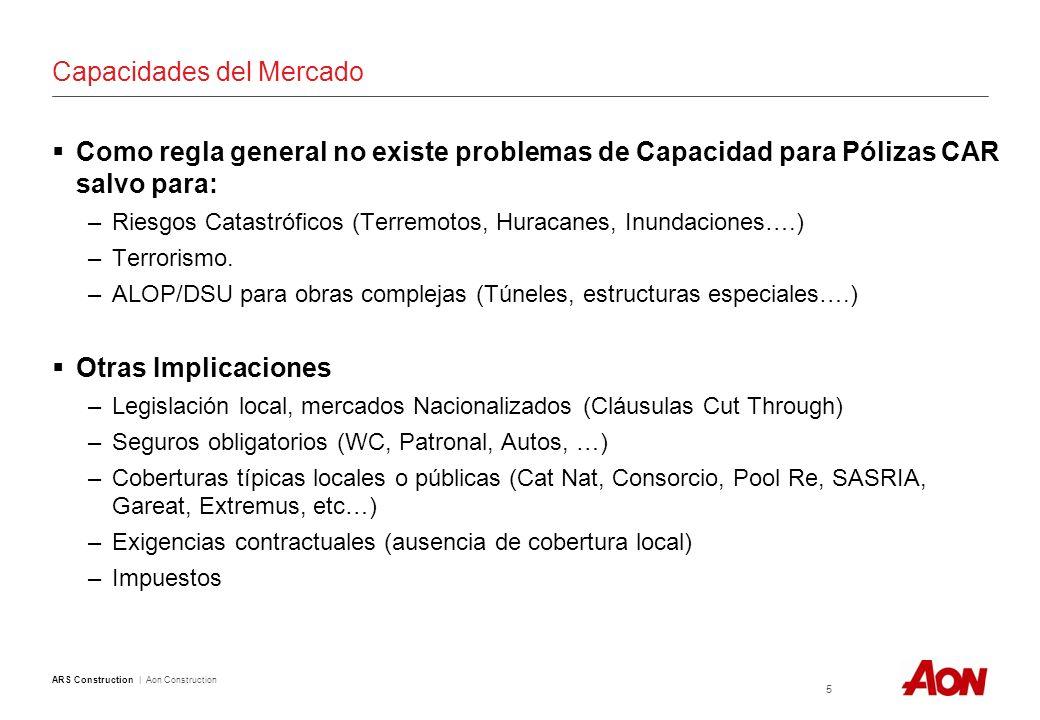 ARS Construction | Aon Construction 5 Capacidades del Mercado Como regla general no existe problemas de Capacidad para Pólizas CAR salvo para: –Riesgos Catastróficos (Terremotos, Huracanes, Inundaciones….) –Terrorismo.