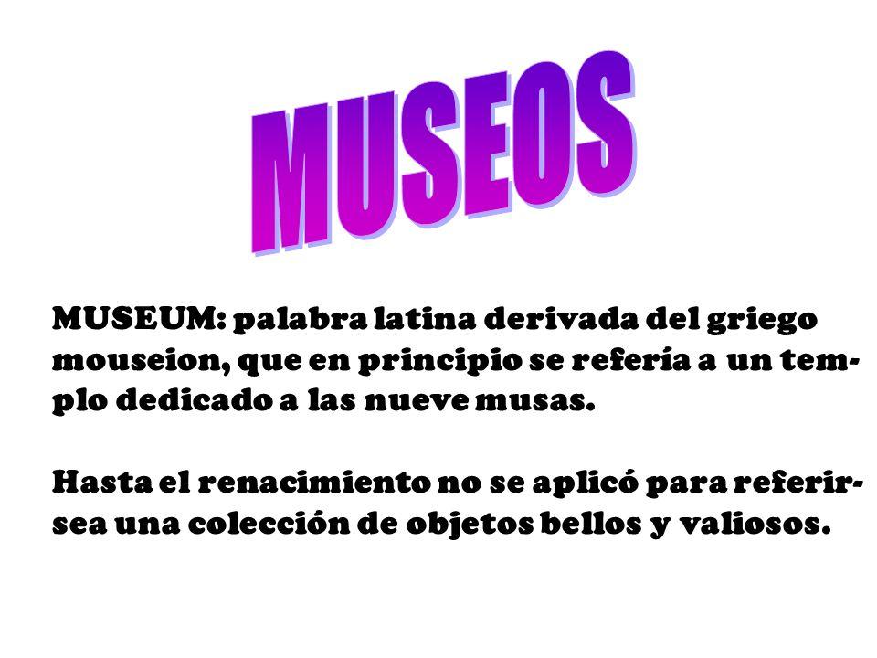 MUSEUM: palabra latina derivada del griego mouseion, que en principio se refería a un tem- plo dedicado a las nueve musas.