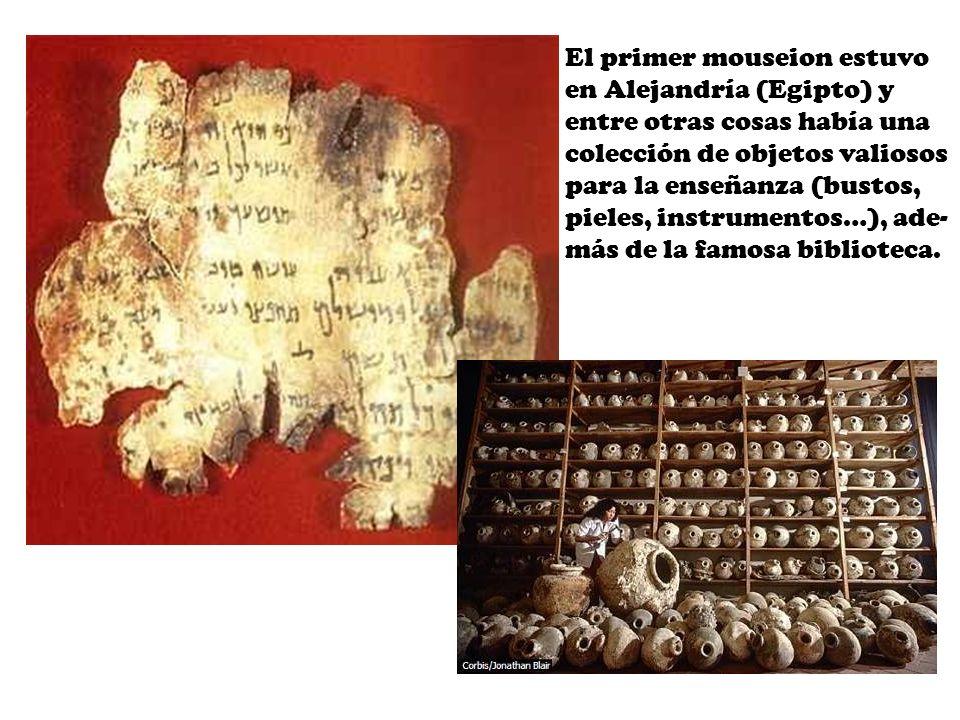 El primer mouseion estuvo en Alejandría (Egipto) y entre otras cosas había una colección de objetos valiosos para la enseñanza (bustos, pieles, instrumentos…), ade- más de la famosa biblioteca.