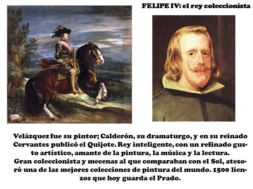 FELIPE IV: el rey coleccionista Velázquez fue su pintor; Calderón, su dramaturgo, y en su reinado Cervantes publicó el Quijote.