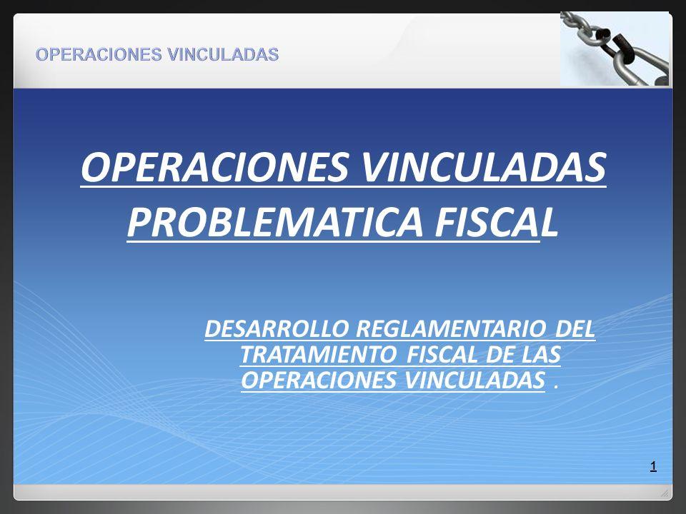 OPERACIONES VINCULADAS PROBLEMATICA FISCAL DESARROLLO REGLAMENTARIO DEL TRATAMIENTO FISCAL DE LAS OPERACIONES VINCULADAS. 1