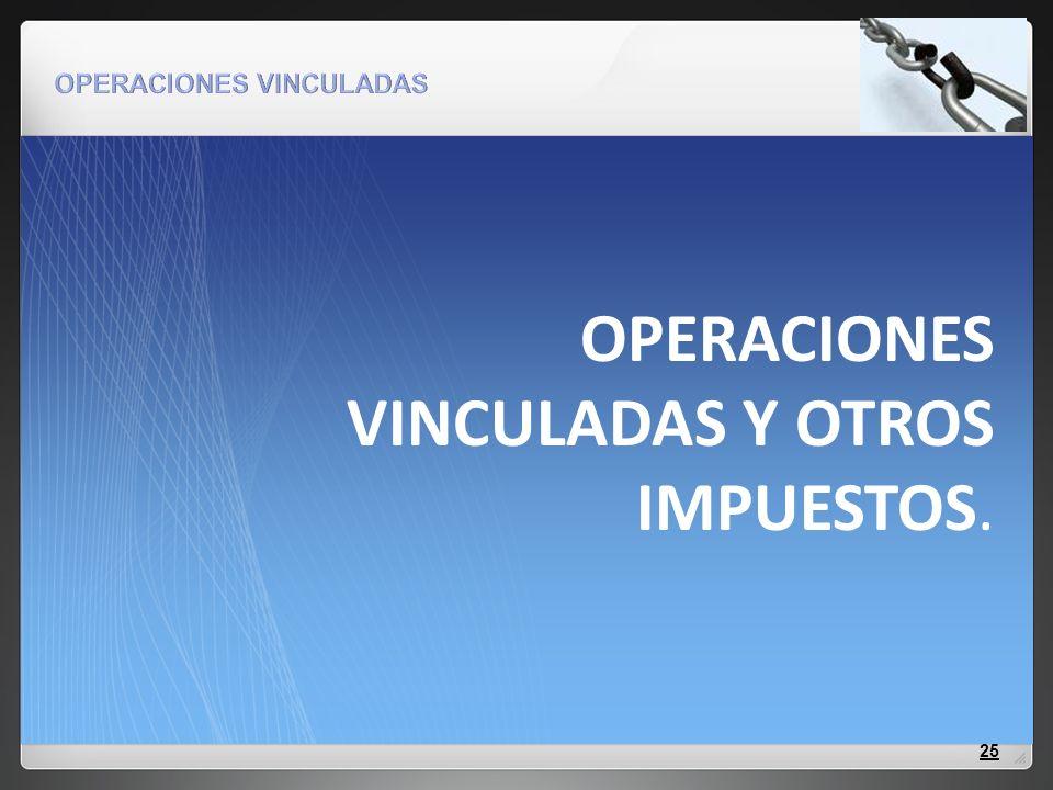 OPERACIONES VINCULADAS Y OTROS IMPUESTOS. 25