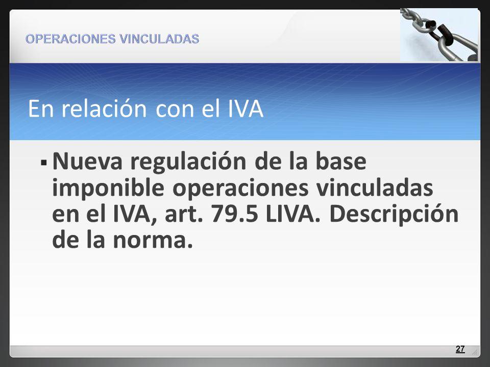 En relación con el IVA Nueva regulación de la base imponible operaciones vinculadas en el IVA, art. 79.5 LIVA. Descripción de la norma. 27