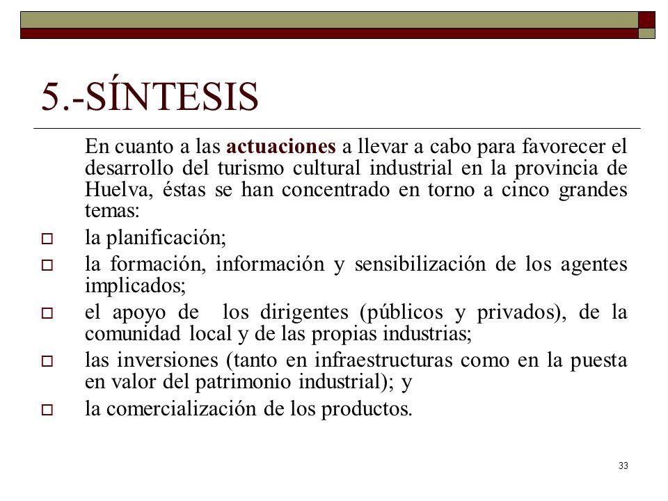 33 5.-SÍNTESIS En cuanto a las actuaciones a llevar a cabo para favorecer el desarrollo del turismo cultural industrial en la provincia de Huelva, éstas se han concentrado en torno a cinco grandes temas: la planificación; la formación, información y sensibilización de los agentes implicados; el apoyo de los dirigentes (públicos y privados), de la comunidad local y de las propias industrias; las inversiones (tanto en infraestructuras como en la puesta en valor del patrimonio industrial); y la comercialización de los productos.