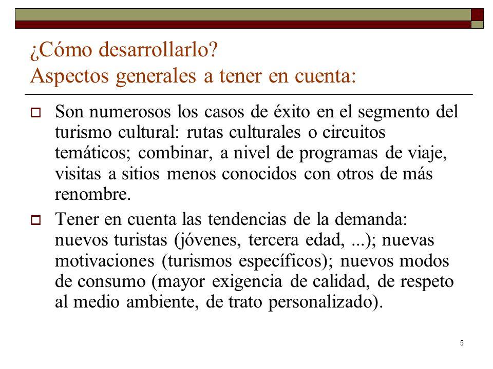 5 ¿Cómo desarrollarlo? Aspectos generales a tener en cuenta: Son numerosos los casos de éxito en el segmento del turismo cultural: rutas culturales o