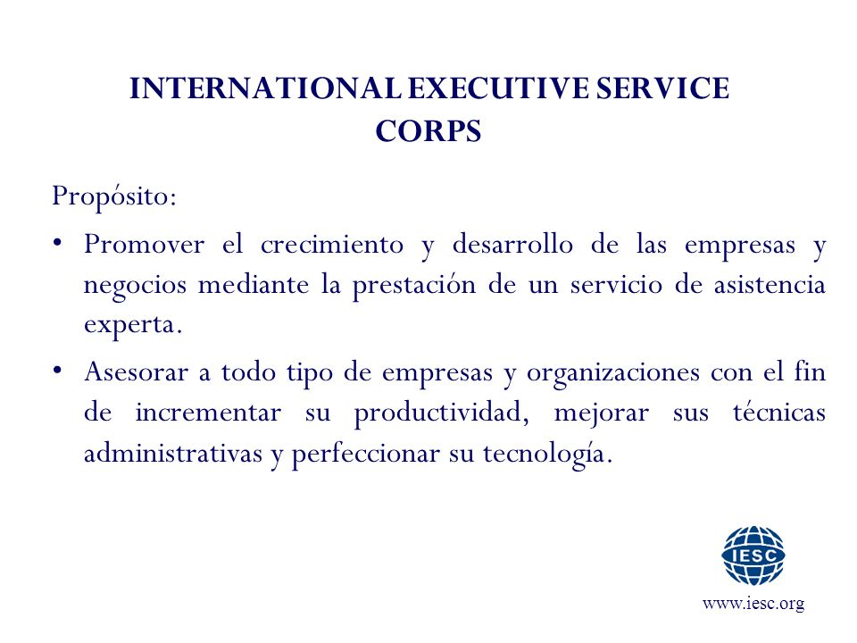 www.iesc.org INTERNATIONAL EXECUTIVE SERVICE CORPS Propósito: Promover el crecimiento y desarrollo de las empresas y negocios mediante la prestación de un servicio de asistencia experta.