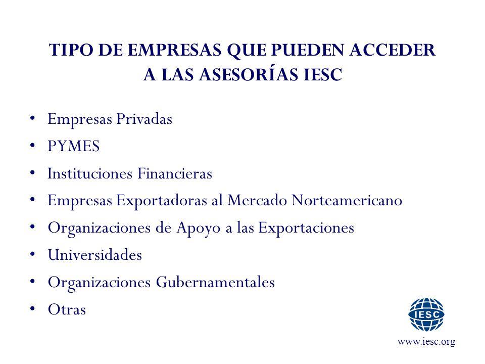 www.iesc.org TIPO DE EMPRESAS QUE PUEDEN ACCEDER A LAS ASESORÍAS IESC Empresas Privadas PYMES Instituciones Financieras Empresas Exportadoras al Mercado Norteamericano Organizaciones de Apoyo a las Exportaciones Universidades Organizaciones Gubernamentales Otras