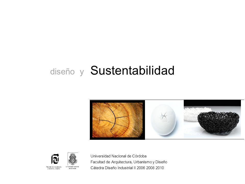Sustentabilidad Universidad Nacional de Córdoba Facultad de Arquitectura, Urbanismo y Diseño Cátedra Diseño Industrial II 2006 2008 2010 Universidad Nacional de Córdoba Facultad de Arquitectura, Urbanismo y Diseño diseño y