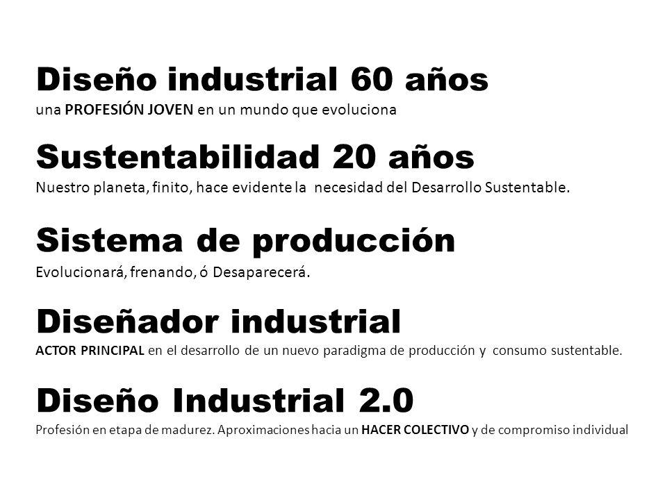 INSTITUCIONALIZACIÓN El DISEÑO INDUSTRIAL es una profesión joven, digamos de unos 70 años El concepto de SUSTENTABILIDAD lo es aún más, supongamos unos 20/30años El diseño industrial nace hijo de sistema de producción intempestivo, impulsado por el capitalismo.
