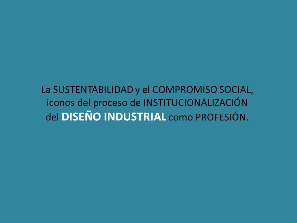 La SUSTENTABILIDAD y el COMPROMISO SOCIAL, iconos del proceso de INSTITUCIONALIZACIÓN del DISEÑO INDUSTRIAL como PROFESIÓN.