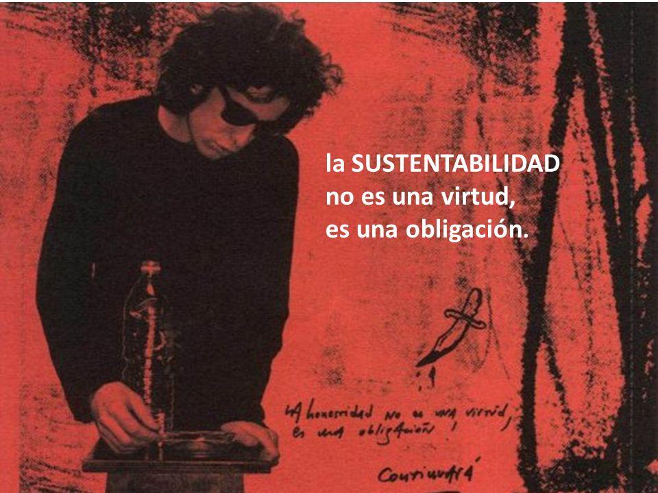 la SUSTENTABILIDAD no es una virtud, es una obligación.