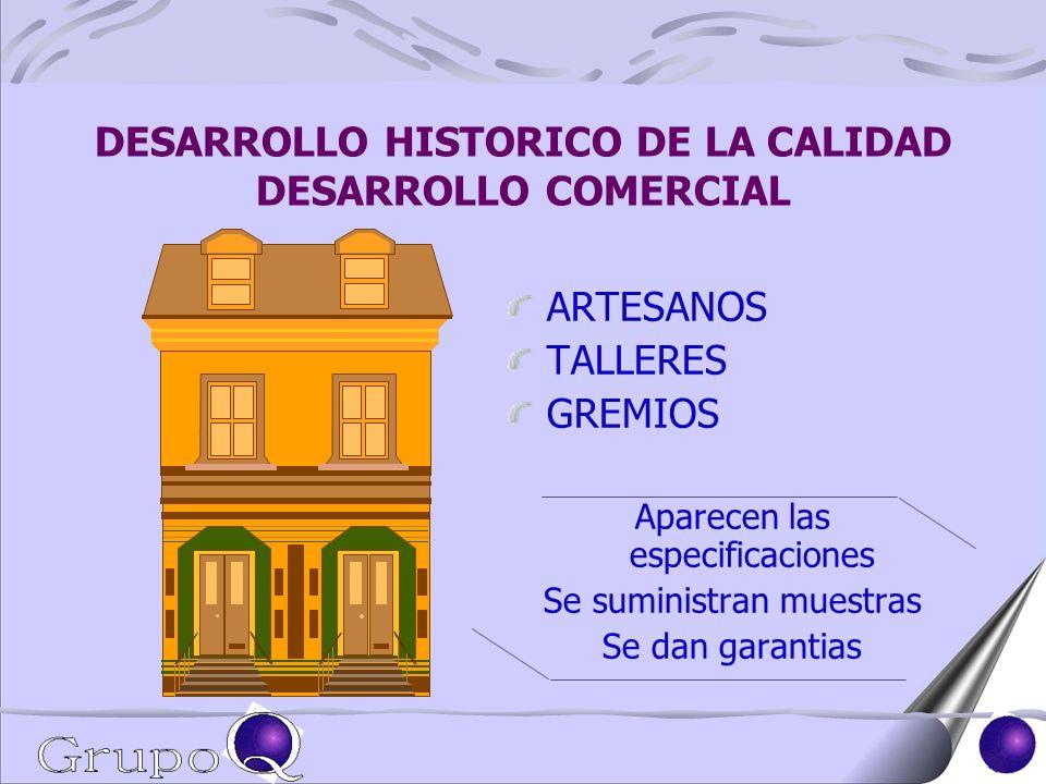 DESARROLLO HISTORICO DE LA CALIDAD DESARROLLO COMERCIAL ARTESANOS TALLERES GREMIOS Aparecen las especificaciones Se suministran muestras Se dan garantias