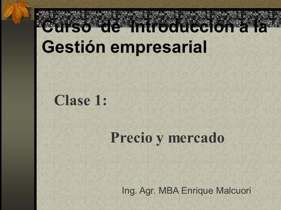 Curso de Introducción a la Gestión empresarial Clase 1: Precio y mercado Ing. Agr. MBA Enrique Malcuori