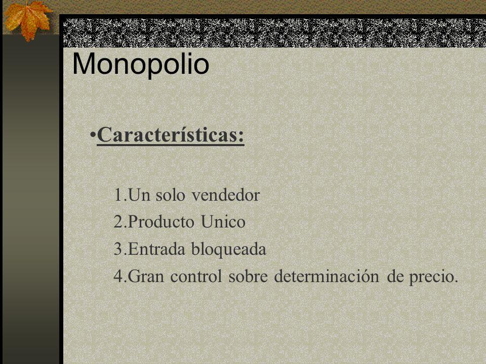Monopolio Características: 1.Un solo vendedor 2.Producto Unico 3.Entrada bloqueada 4.Gran control sobre determinación de precio.
